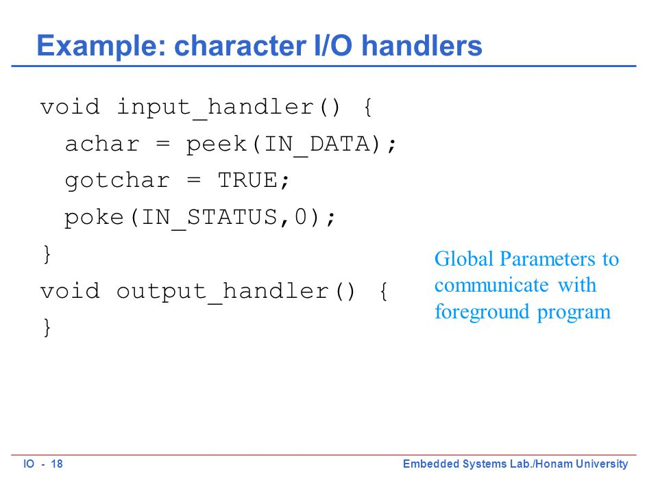IO - 18Embedded Systems Lab./Honam University Example: character I/O handlers void input_handler() { achar = peek(IN_DATA); gotchar = TRUE; poke(IN_STATUS,0); } void output_handler() { } Global Parameters to communicate with foreground program
