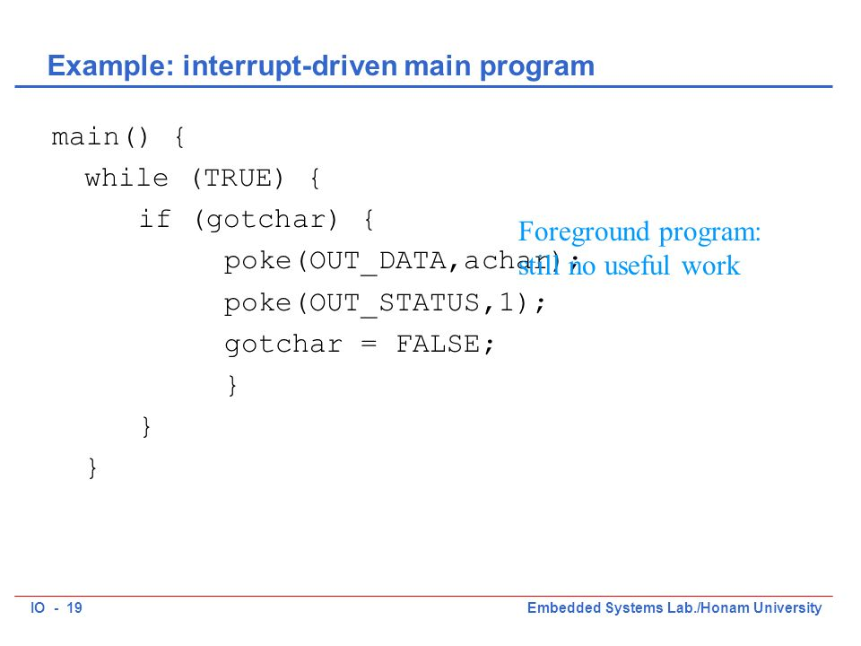 IO - 19Embedded Systems Lab./Honam University Example: interrupt-driven main program main() { while (TRUE) { if (gotchar) { poke(OUT_DATA,achar); poke(OUT_STATUS,1); gotchar = FALSE; } Foreground program: still no useful work