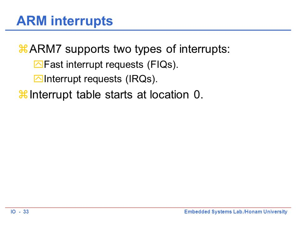 IO - 33Embedded Systems Lab./Honam University ARM interrupts zARM7 supports two types of interrupts: yFast interrupt requests (FIQs).