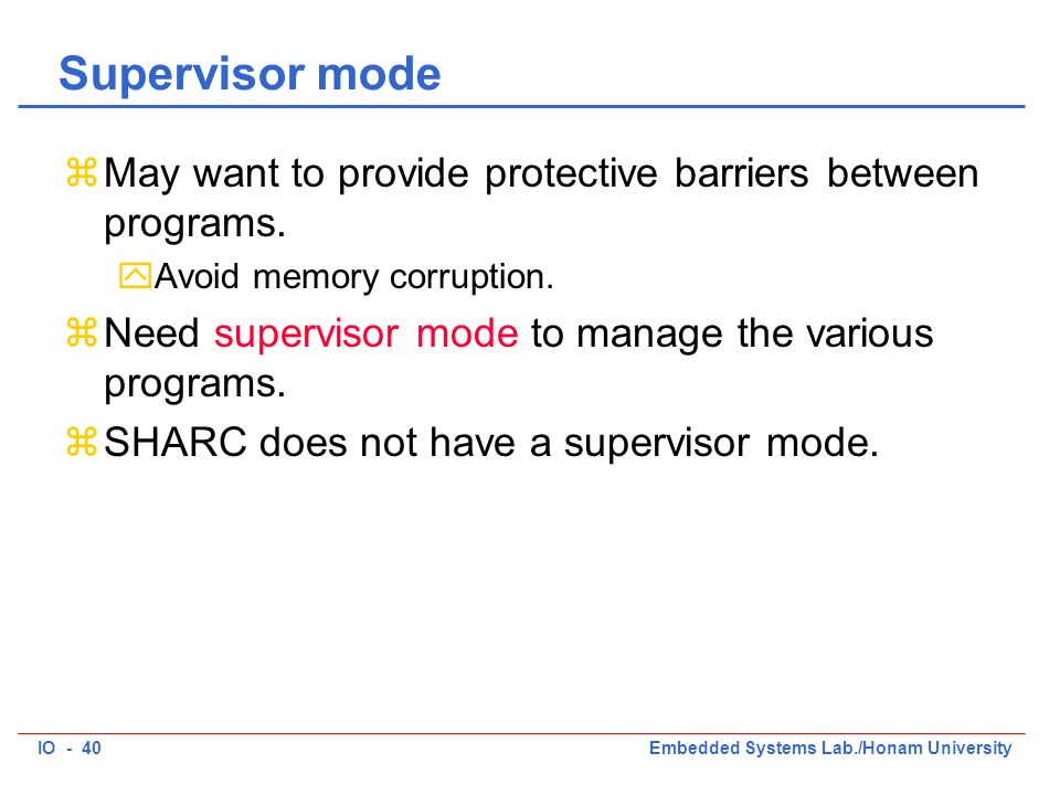 IO - 40Embedded Systems Lab./Honam University Supervisor mode zMay want to provide protective barriers between programs.