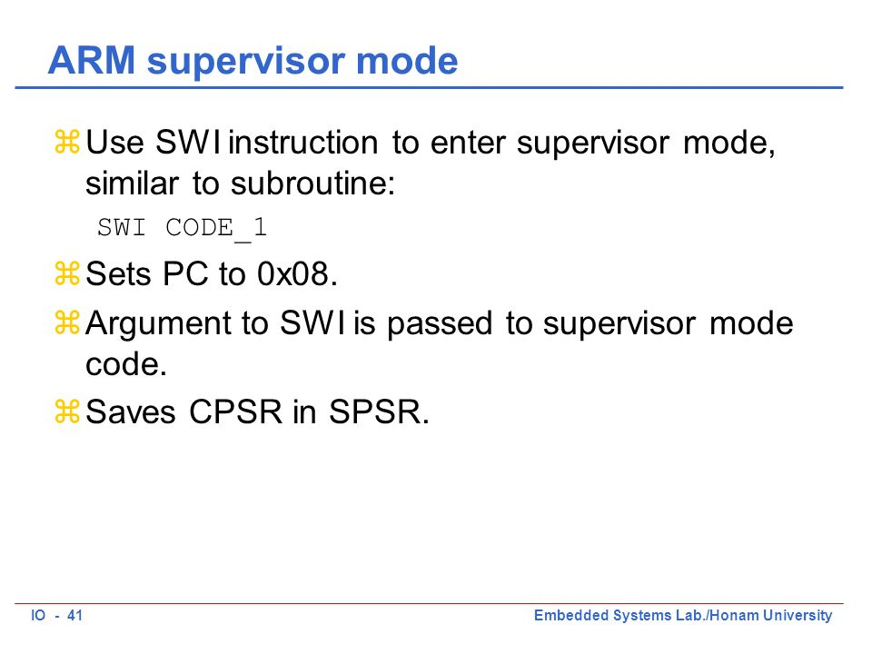 IO - 41Embedded Systems Lab./Honam University ARM supervisor mode zUse SWI instruction to enter supervisor mode, similar to subroutine: SWI CODE_1 zSets PC to 0x08.
