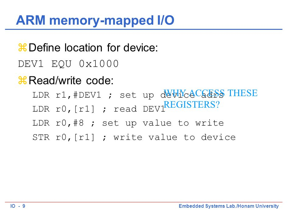 IO - 9Embedded Systems Lab./Honam University ARM memory-mapped I/O zDefine location for device: DEV1 EQU 0x1000 zRead/write code: LDR r1,#DEV1 ; set up device adrs LDR r0,[r1] ; read DEV1 LDR r0,#8 ; set up value to write STR r0,[r1] ; write value to device WHY ACCESS THESE REGISTERS