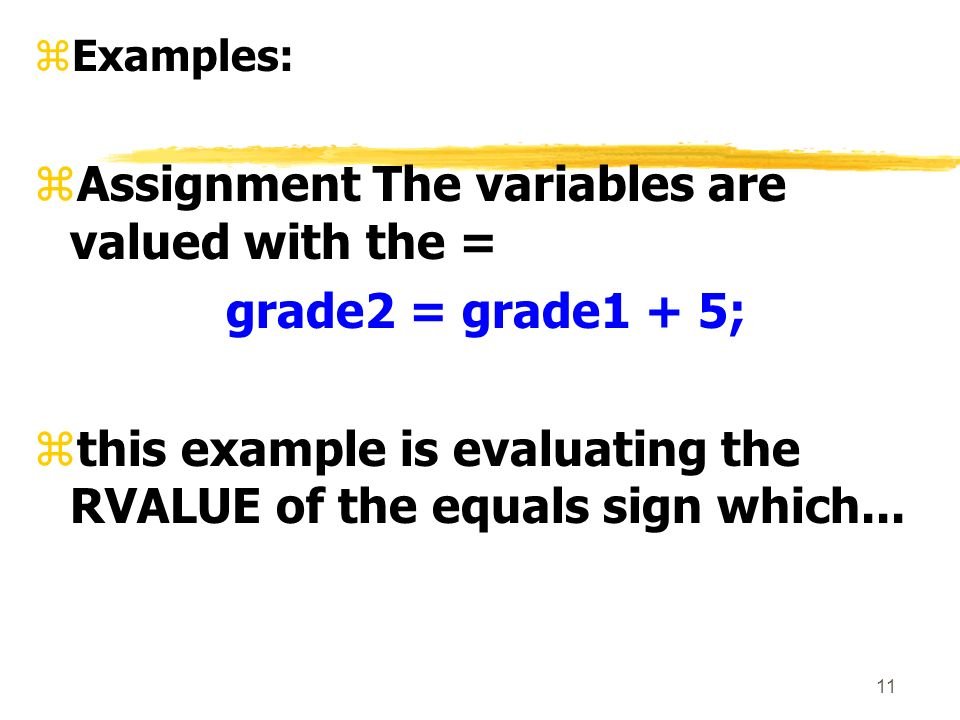 11 zExamples: zAssignment The variables are valued with the = grade2 = grade1 + 5; zthis example is evaluating the RVALUE of the equals sign which...