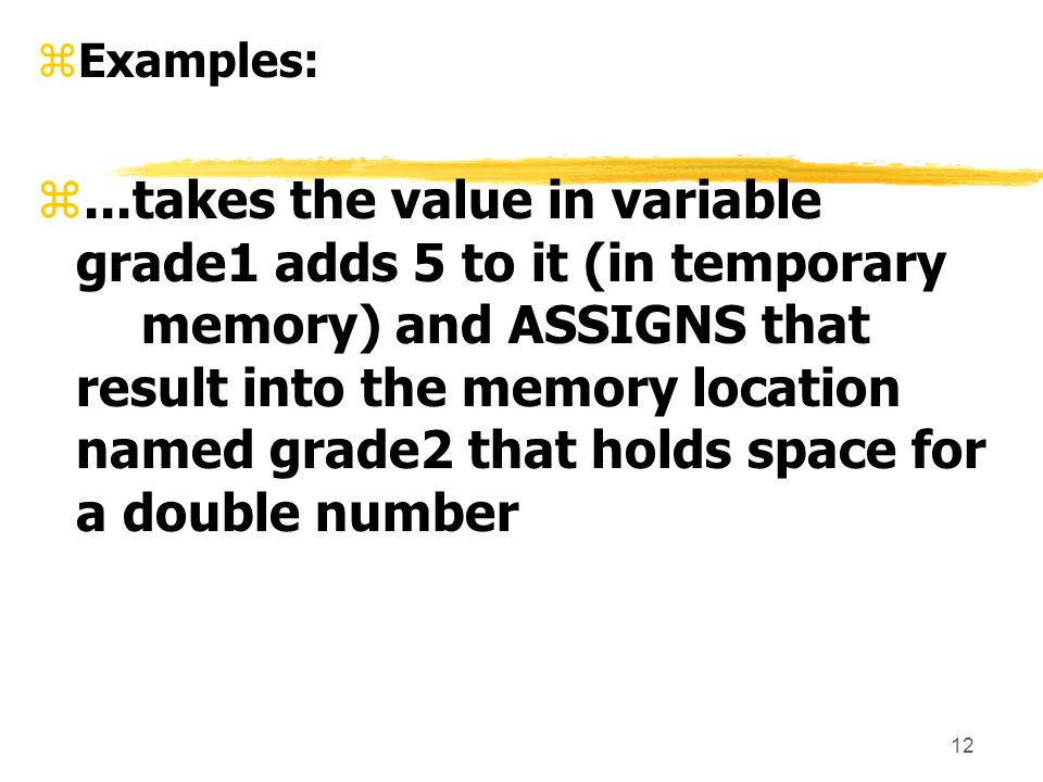 12 zExamples: z...takes the value in variable grade1 adds 5 to it (in temporary memory) and ASSIGNS that result into the memory location named grade2 that holds space for a double number