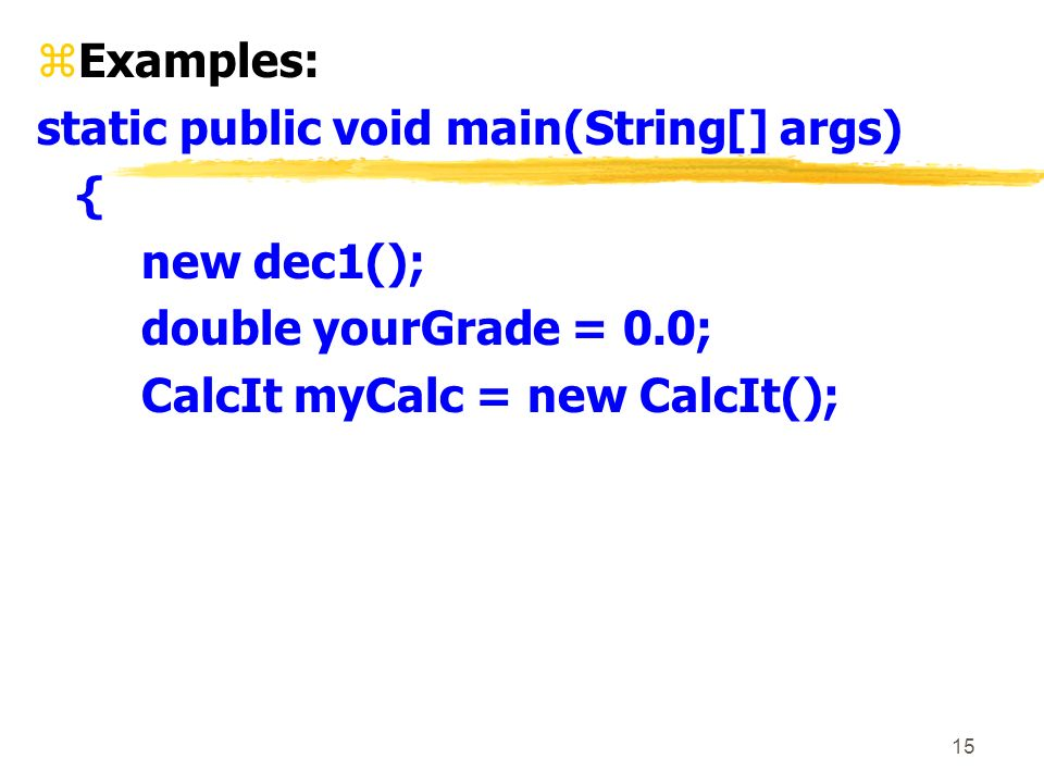 15 zExamples: static public void main(String[] args) { new dec1(); double yourGrade = 0.0; CalcIt myCalc = new CalcIt();