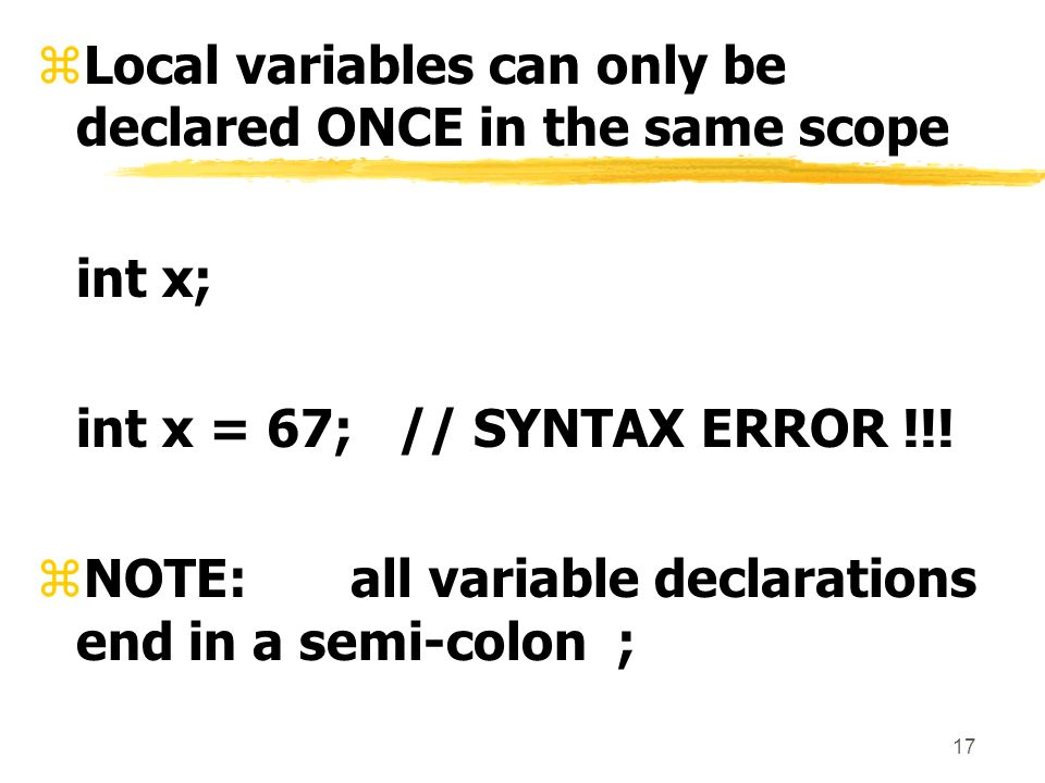 17 zLocal variables can only be declared ONCE in the same scope int x; int x = 67; // SYNTAX ERROR !!.