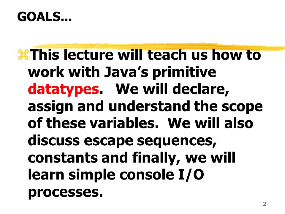 2 GOALS... zThis lecture will teach us how to work with Javas primitive datatypes.