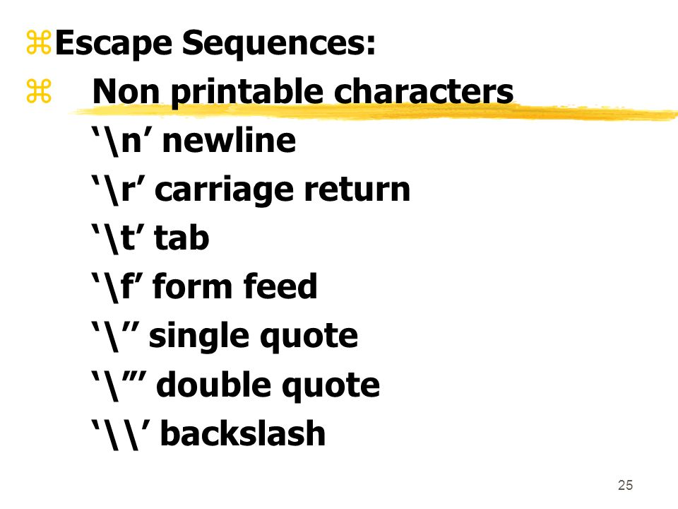 25 zEscape Sequences: zNon printable characters \n newline \r carriage return \t tab \f form feed \ single quote \ double quote \\ backslash