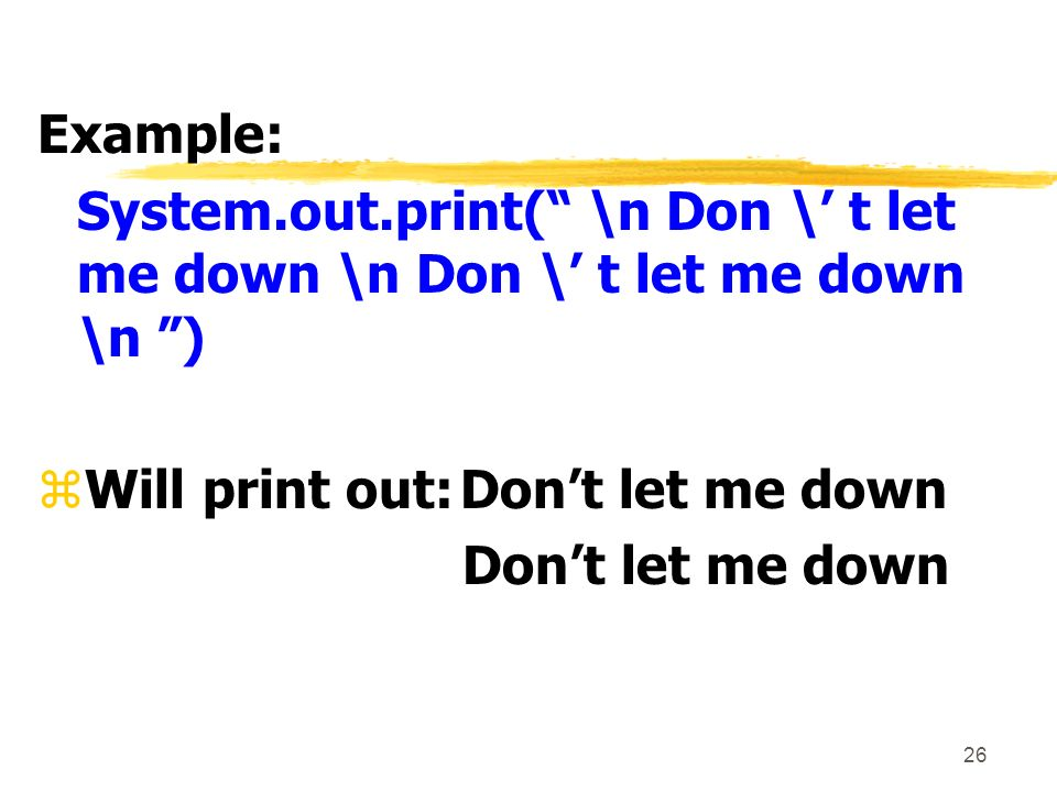 26 Example: System.out.print( \n Don \ t let me down \n Don \ t let me down \n ) zWill print out:Dont let me down Dont let me down
