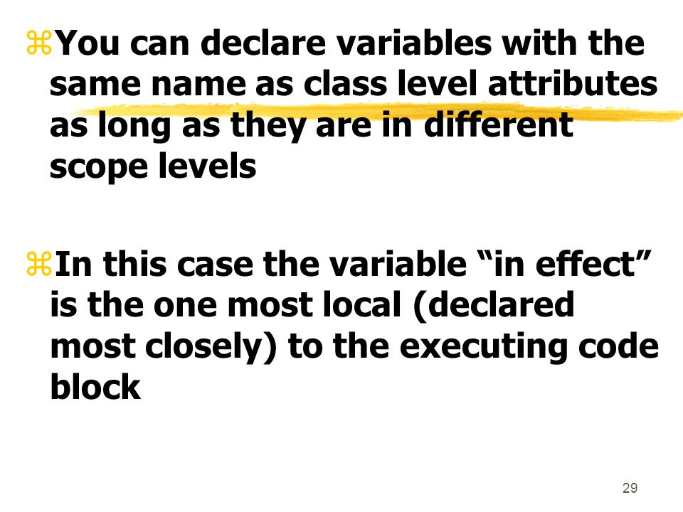 29 zYou can declare variables with the same name as class level attributes as long as they are in different scope levels zIn this case the variable in effect is the one most local (declared most closely) to the executing code block