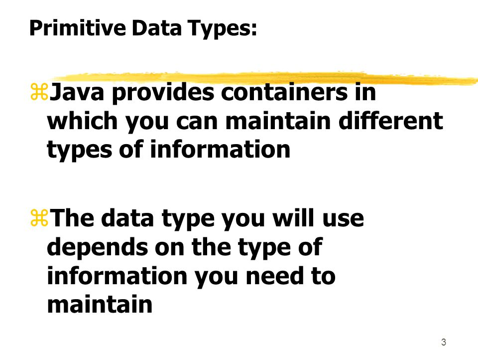 3 Primitive Data Types: zJava provides containers in which you can maintain different types of information zThe data type you will use depends on the type of information you need to maintain
