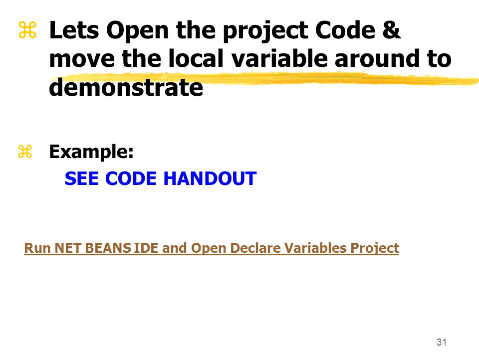 31 zLets Open the project Code & move the local variable around to demonstrate zExample: SEE CODE HANDOUT Run NET BEANS IDE and Open Declare Variables Project