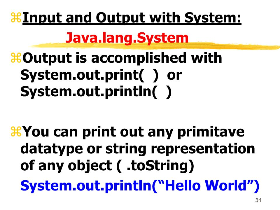 34 zInput and Output with System: Java.lang.System zOutput is accomplished with System.out.print( ) or System.out.println( ) zYou can print out any primitave datatype or string representation of any object (.toString) System.out.println(Hello World)