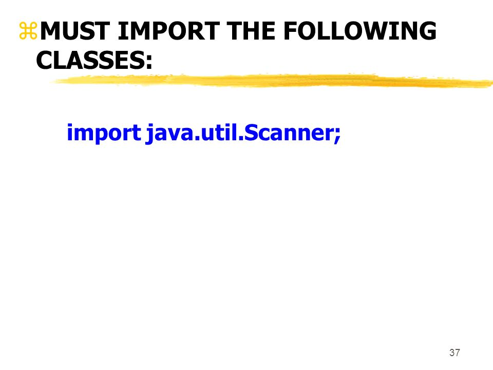 37 zMUST IMPORT THE FOLLOWING CLASSES: import java.util.Scanner;