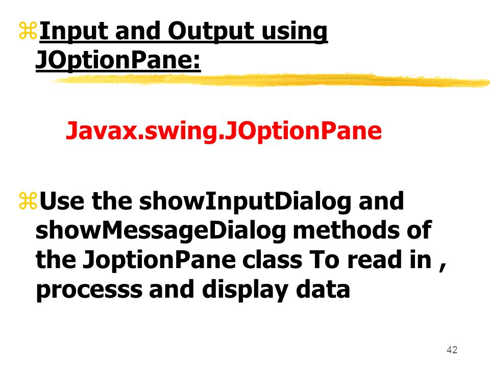 42 zInput and Output using JOptionPane: Javax.swing.JOptionPane zUse the showInputDialog and showMessageDialog methods of the JoptionPane class To read in, processs and display data
