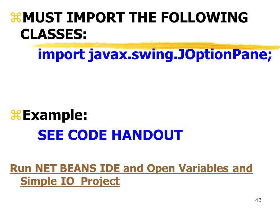 43 zMUST IMPORT THE FOLLOWING CLASSES: import javax.swing.JOptionPane; zExample: SEE CODE HANDOUT Run NET BEANS IDE and Open Variables and Simple IO Project