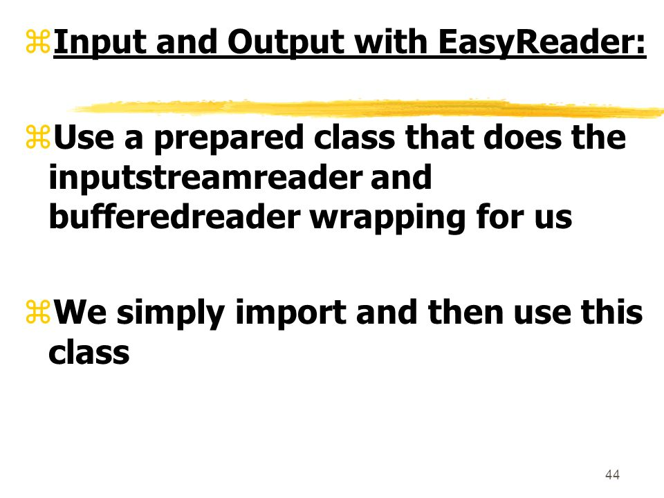 44 zInput and Output with EasyReader: zUse a prepared class that does the inputstreamreader and bufferedreader wrapping for us zWe simply import and then use this class