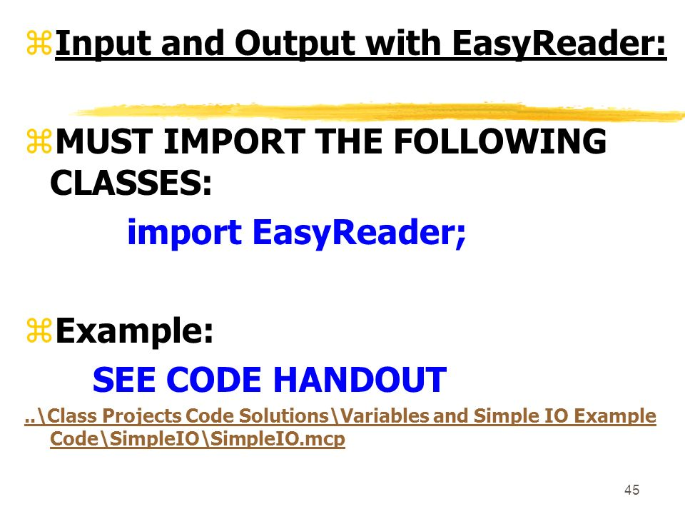 45 zInput and Output with EasyReader: zMUST IMPORT THE FOLLOWING CLASSES: import EasyReader; zExample: SEE CODE HANDOUT..\Class Projects Code Solutions\Variables and Simple IO Example Code\SimpleIO\SimpleIO.mcp