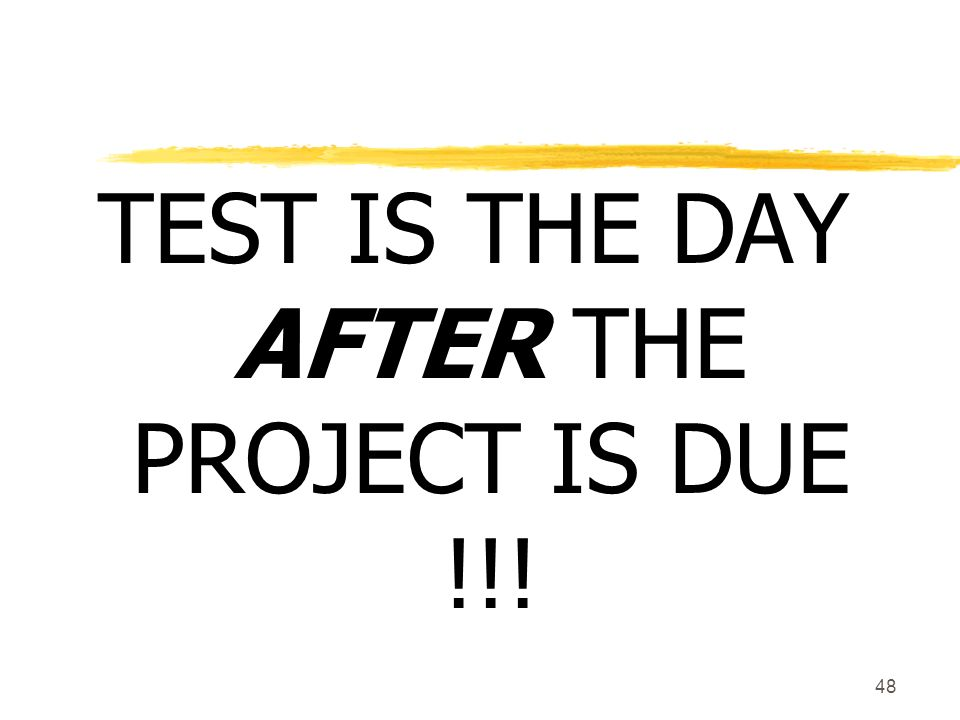 48 TEST IS THE DAY AFTER THE PROJECT IS DUE !!!