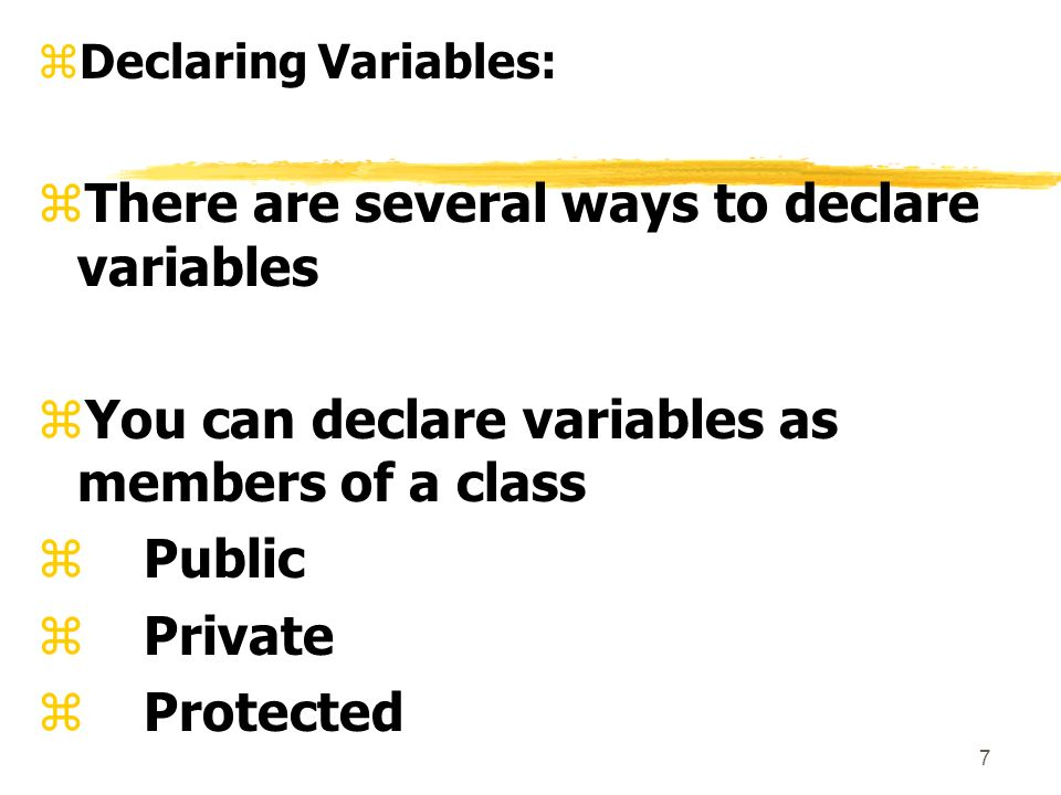 7 zDeclaring Variables: zThere are several ways to declare variables zYou can declare variables as members of a class zPublic zPrivate zProtected