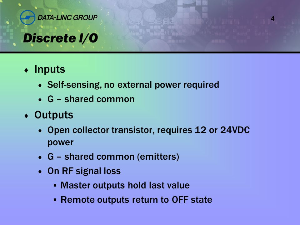 4 Inputs Self-sensing, no external power required G – shared common Outputs Open collector transistor, requires 12 or 24VDC power G – shared common (emitters) On RF signal loss Master outputs hold last value Remote outputs return to OFF state Discrete I/O
