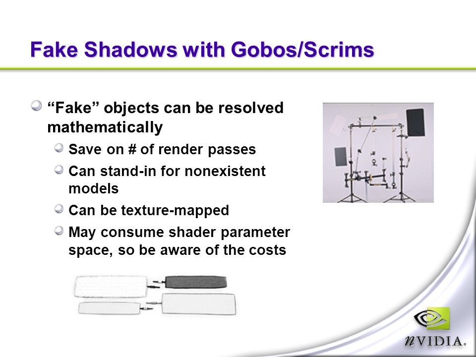 Fake Shadows with Gobos/Scrims Fake objects can be resolved mathematically Save on # of render passes Can stand-in for nonexistent models Can be texture-mapped May consume shader parameter space, so be aware of the costs