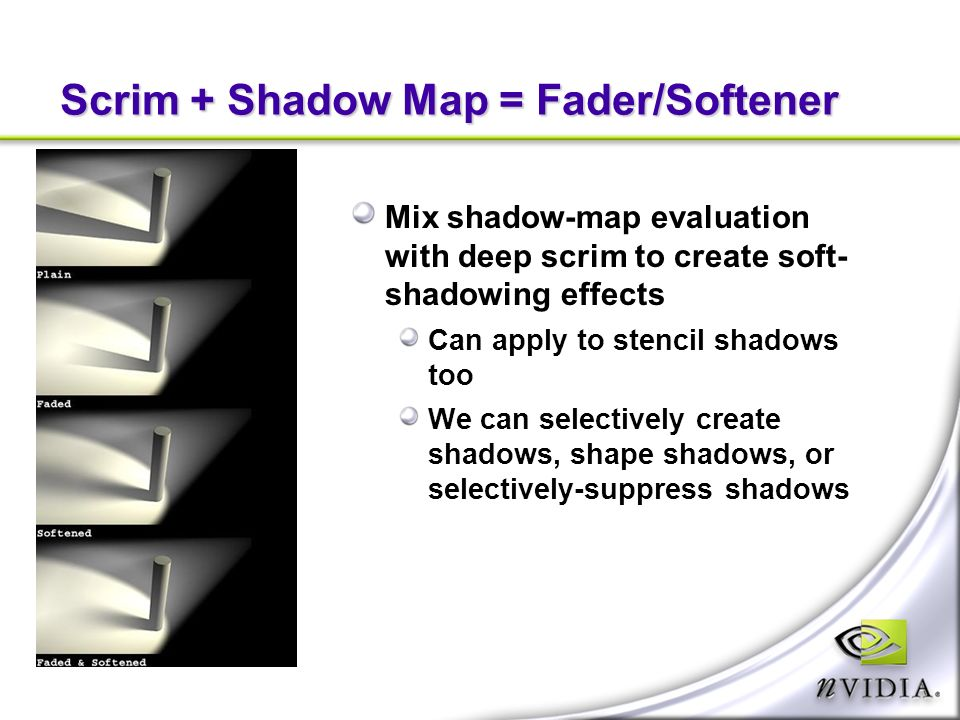 Scrim + Shadow Map = Fader/Softener Mix shadow-map evaluation with deep scrim to create soft- shadowing effects Can apply to stencil shadows too We can selectively create shadows, shape shadows, or selectively-suppress shadows