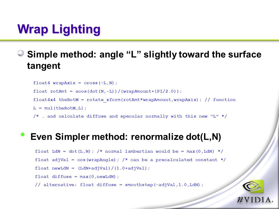 Wrap Lighting Simple method: angle L slightly toward the surface tangent float4 wrapAxis = cross(-L,N); float rotAmt = acos(dot(N,-L))/(wrapAmount+(PI/2.0)); float4x4 theRotM = rotate_xform(rotAmt*wrapAmount,wrapAxis); // function L = mul(theRotM,L); /* … and calculate diffuse and specular normally with this new L */ Even Simpler method: renormalize dot(L,N) float LdN = dot(L,N); /* normal lambertian would be = max(0,LdN) */ float adjVal = cos(wrapAngle); /* can be a precalculated constant */ float newLdN = (LdN+adjVal)/(1.0+adjVal); float diffuse = max(0,newLdN); // alternative: float diffuse = smoothstep(-adjVal,1.0,LdN);