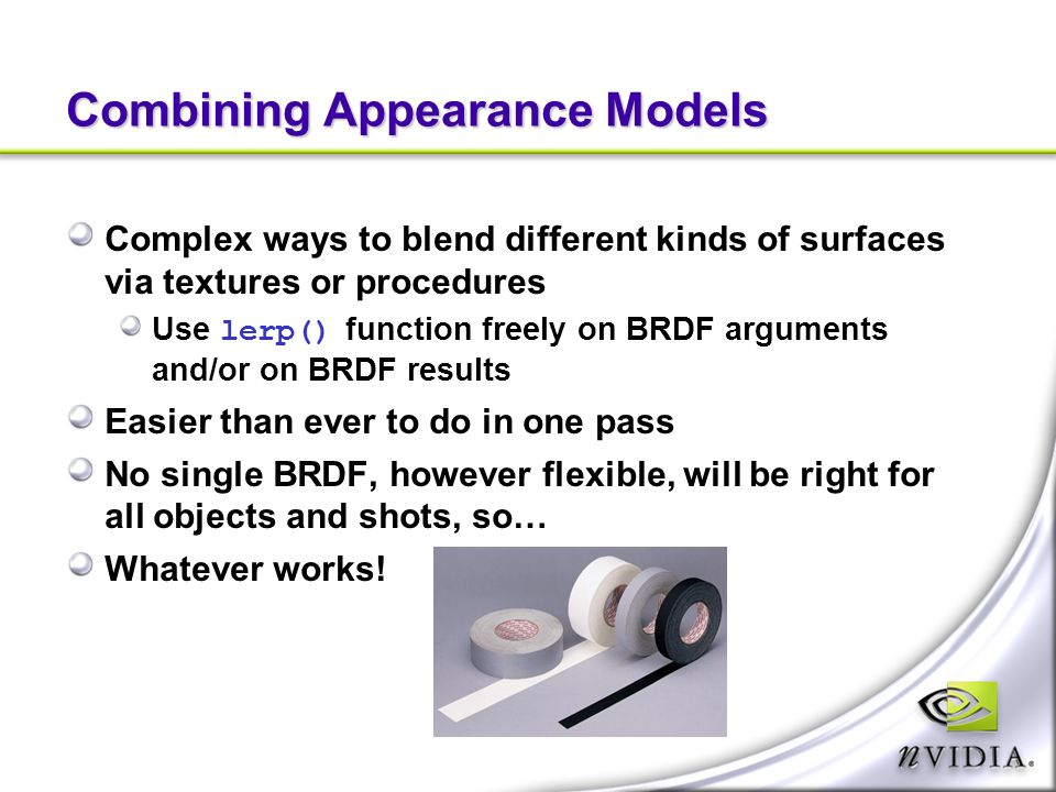 Combining Appearance Models Complex ways to blend different kinds of surfaces via textures or procedures Use lerp() function freely on BRDF arguments and/or on BRDF results Easier than ever to do in one pass No single BRDF, however flexible, will be right for all objects and shots, so… Whatever works!