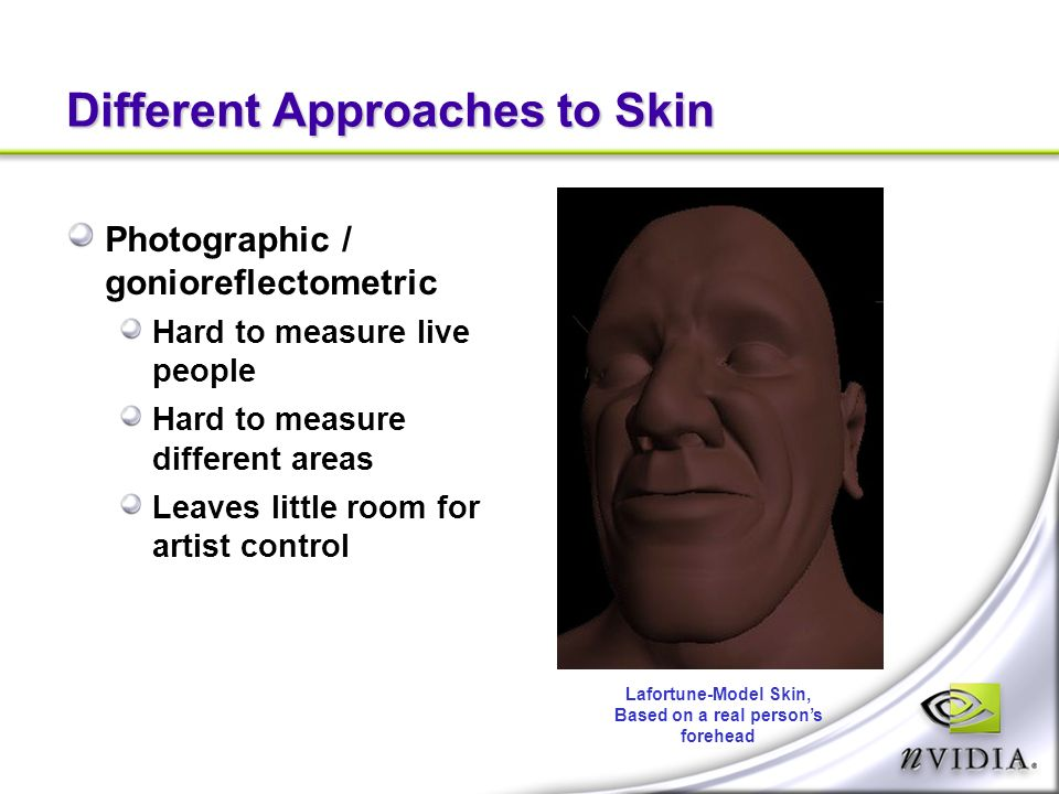 Different Approaches to Skin Photographic / gonioreflectometric Hard to measure live people Hard to measure different areas Leaves little room for artist control Lafortune-Model Skin, Based on a real persons forehead