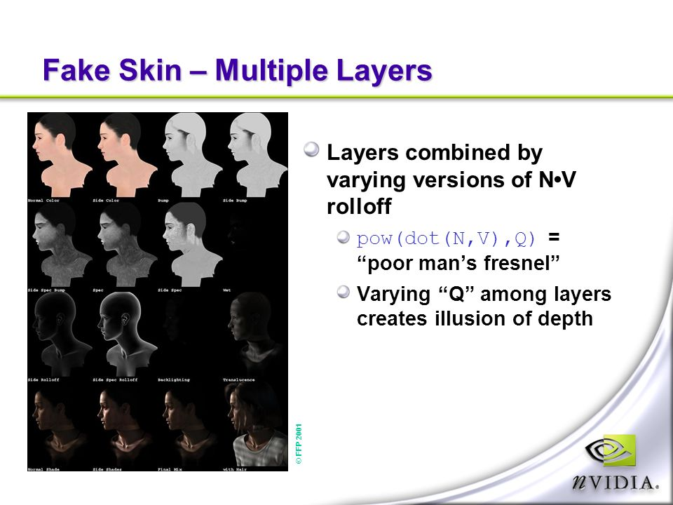 Fake Skin – Multiple Layers Layers combined by varying versions of NV rolloff pow(dot(N,V),Q) = poor mans fresnel Varying Q among layers creates illusion of depth © FFP 2001