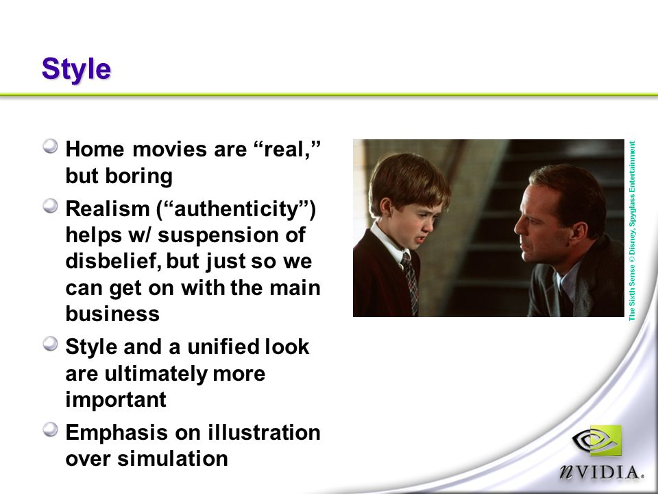 Style Home movies are real, but boring Realism (authenticity) helps w/ suspension of disbelief, but just so we can get on with the main business Style and a unified look are ultimately more important Emphasis on illustration over simulation The Sixth Sense © Disney, Spyglass Entertainment