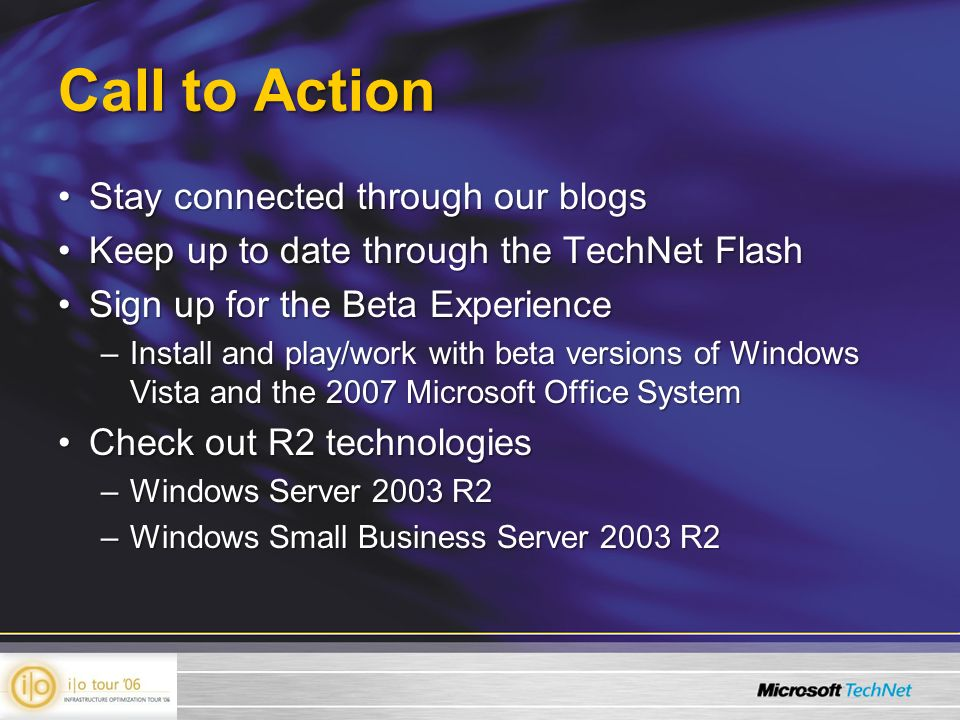 Call to Action Stay connected through our blogsStay connected through our blogs Keep up to date through the TechNet FlashKeep up to date through the TechNet Flash Sign up for the Beta ExperienceSign up for the Beta Experience –Install and play/work with beta versions of Windows Vista and the 2007 Microsoft Office System Check out R2 technologiesCheck out R2 technologies –Windows Server 2003 R2 –Windows Small Business Server 2003 R2