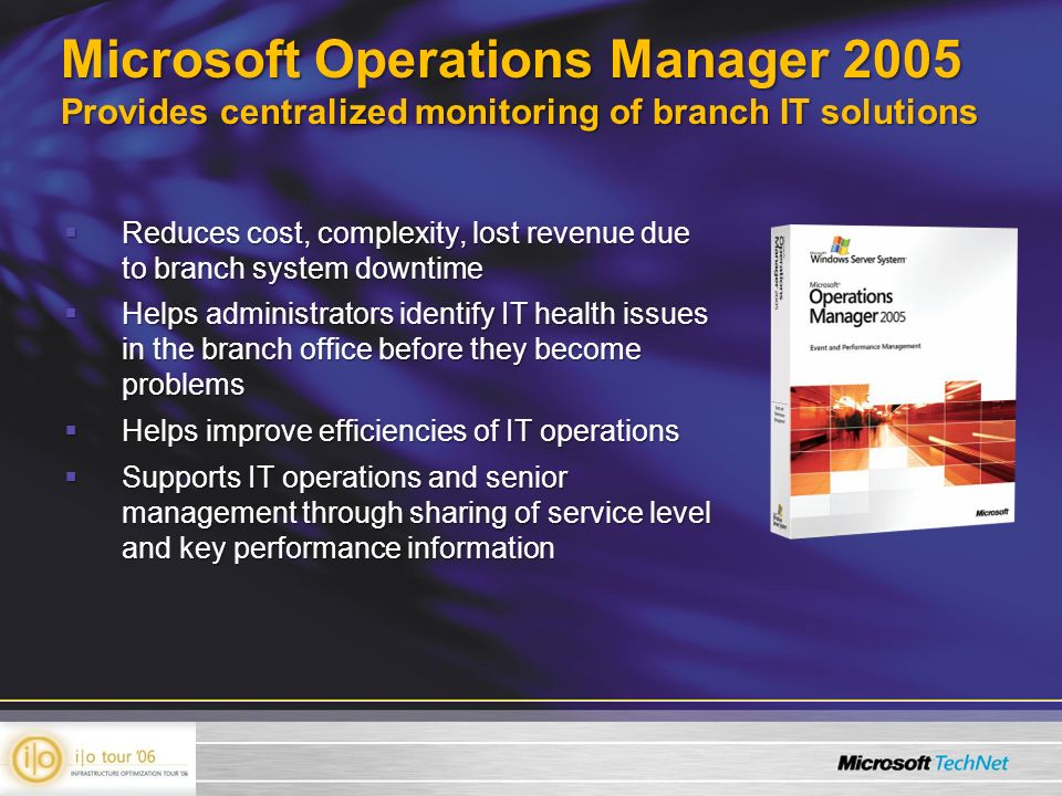 Microsoft Operations Manager 2005 Provides centralized monitoring of branch IT solutions Reduces cost, complexity, lost revenue due to branch system downtime Reduces cost, complexity, lost revenue due to branch system downtime Helps administrators identify IT health issues in the branch office before they become problems Helps administrators identify IT health issues in the branch office before they become problems Helps improve efficiencies of IT operations Helps improve efficiencies of IT operations Supports IT operations and senior management through sharing of service level and key performance information Supports IT operations and senior management through sharing of service level and key performance information