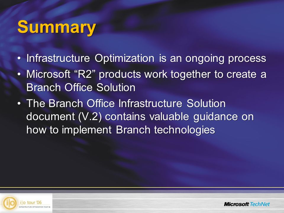 Summary Infrastructure Optimization is an ongoing processInfrastructure Optimization is an ongoing process Microsoft R2 products work together to create a Branch Office SolutionMicrosoft R2 products work together to create a Branch Office Solution The Branch Office Infrastructure Solution document (V.2) contains valuable guidance on how to implement Branch technologiesThe Branch Office Infrastructure Solution document (V.2) contains valuable guidance on how to implement Branch technologies