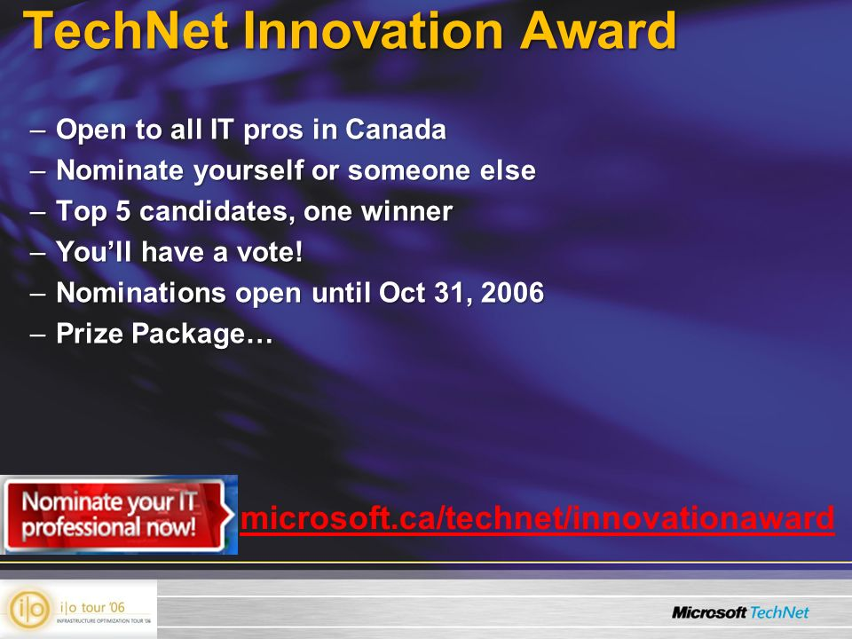 TechNet Innovation Award –Open to all IT pros in Canada –Nominate yourself or someone else –Top 5 candidates, one winner –Youll have a vote.