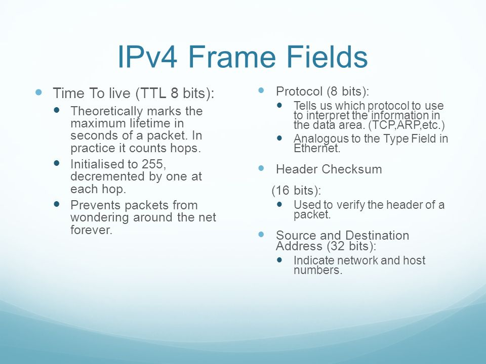 IPv4 Frame Fields Time To live (TTL 8 bits): Theoretically marks the maximum lifetime in seconds of a packet.