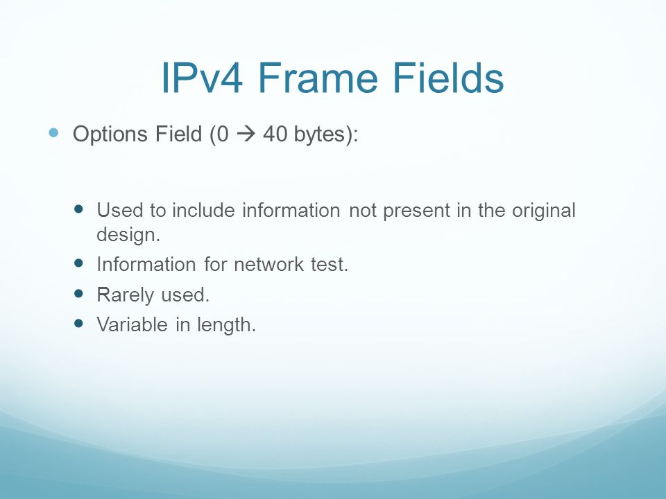 IPv4 Frame Fields Options Field (0 40 bytes): Used to include information not present in the original design.