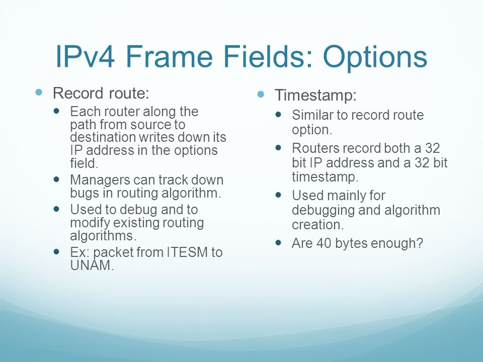 IPv4 Frame Fields: Options Record route: Each router along the path from source to destination writes down its IP address in the options field.