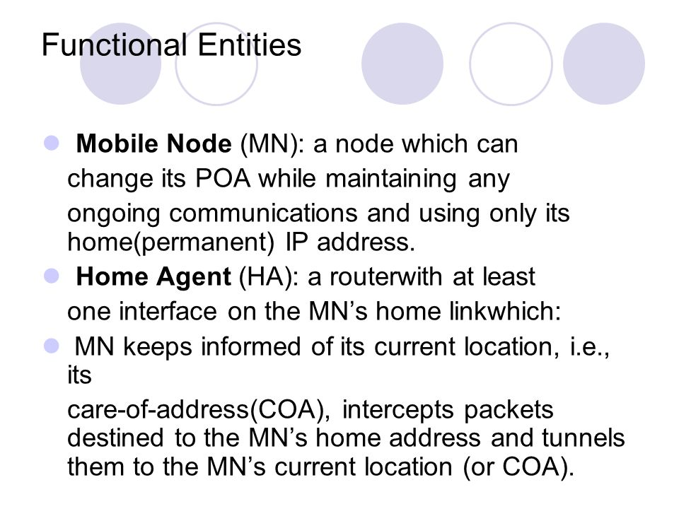 Functional Entities Mobile Node (MN): a node which can change its POA while maintaining any ongoing communications and using only its home(permanent) IP address.