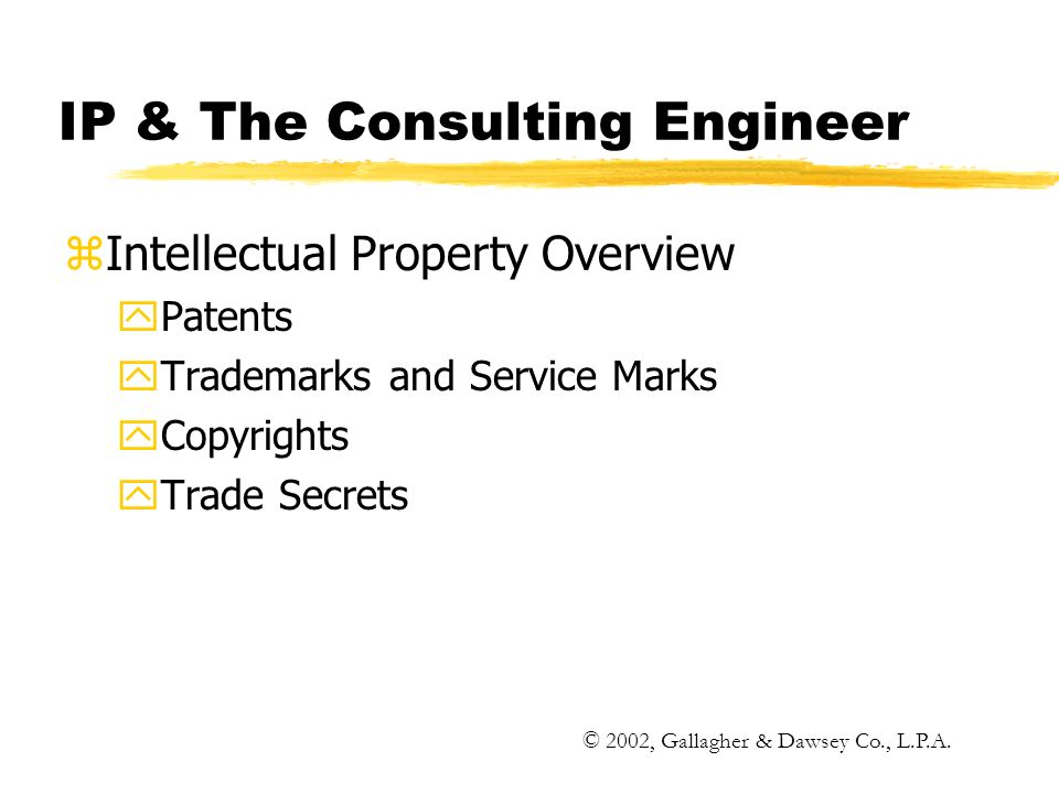IP & The Consulting Engineer zIntellectual Property Overview yPatents yTrademarks and Service Marks yCopyrights yTrade Secrets © 2002, Gallagher & Dawsey Co., L.P.A.