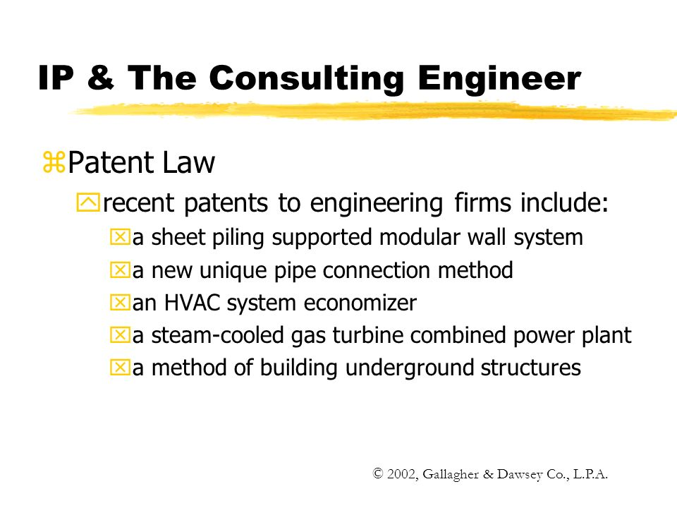 IP & The Consulting Engineer zPatent Law yrecent patents to engineering firms include: xa sheet piling supported modular wall system xa new unique pipe connection method xan HVAC system economizer xa steam-cooled gas turbine combined power plant xa method of building underground structures © 2002, Gallagher & Dawsey Co., L.P.A.