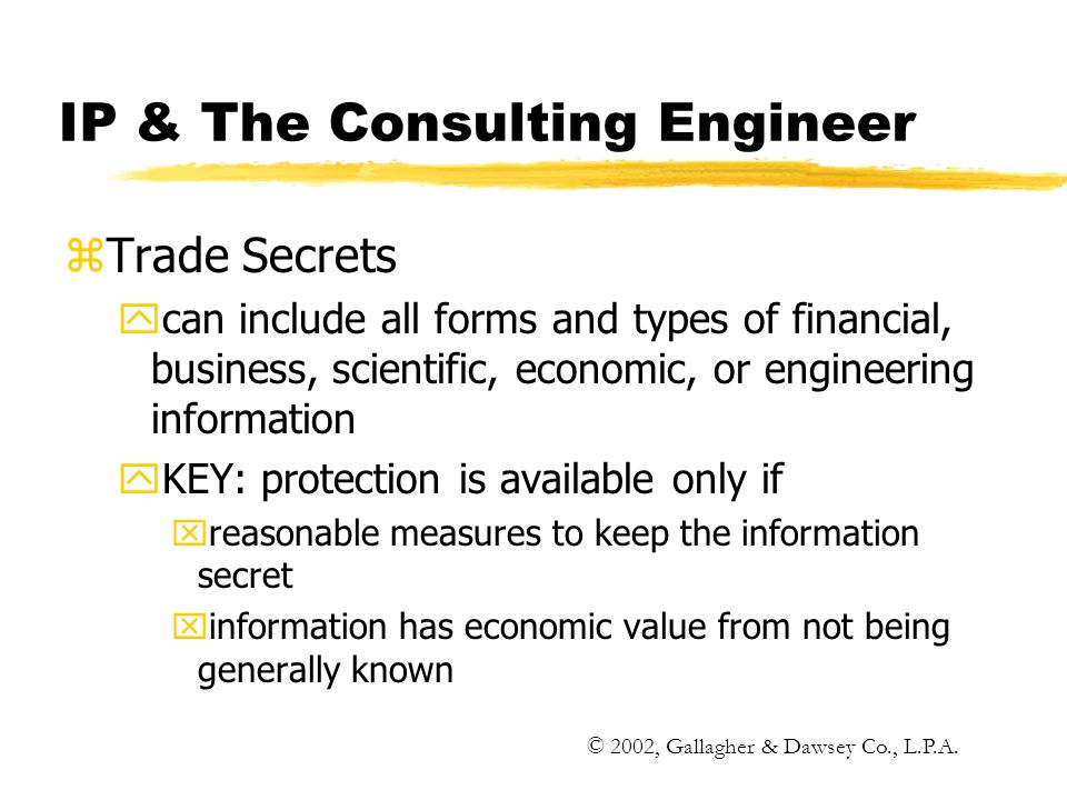 IP & The Consulting Engineer zTrade Secrets ycan include all forms and types of financial, business, scientific, economic, or engineering information yKEY: protection is available only if xreasonable measures to keep the information secret xinformation has economic value from not being generally known © 2002, Gallagher & Dawsey Co., L.P.A.