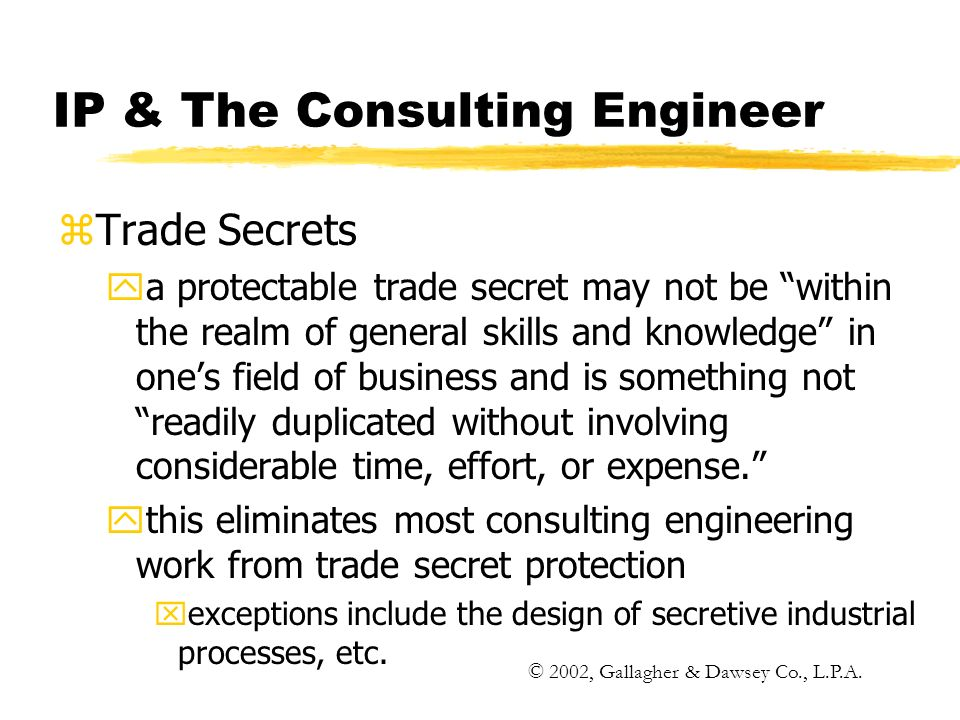 IP & The Consulting Engineer zTrade Secrets ya protectable trade secret may not be within the realm of general skills and knowledge in ones field of business and is something not readily duplicated without involving considerable time, effort, or expense.