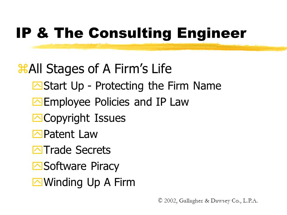 IP & The Consulting Engineer zAll Stages of A Firms Life yStart Up - Protecting the Firm Name yEmployee Policies and IP Law yCopyright Issues yPatent Law yTrade Secrets ySoftware Piracy yWinding Up A Firm © 2002, Gallagher & Dawsey Co., L.P.A.