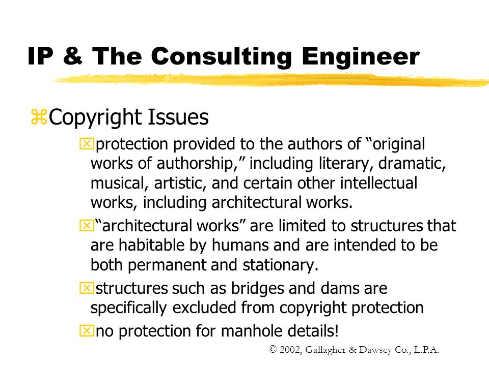 IP & The Consulting Engineer zCopyright Issues xprotection provided to the authors of original works of authorship, including literary, dramatic, musical, artistic, and certain other intellectual works, including architectural works.