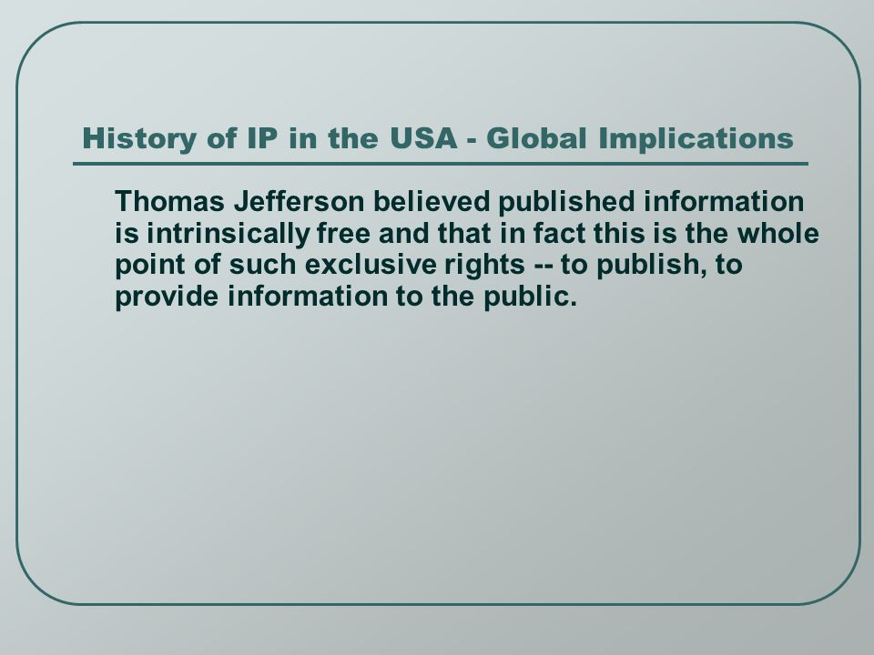 History of IP in the USA - Global Implications Thomas Jefferson believed published information is intrinsically free and that in fact this is the whole point of such exclusive rights -- to publish, to provide information to the public.