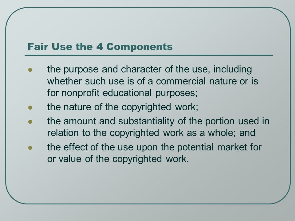 Fair Use the 4 Components the purpose and character of the use, including whether such use is of a commercial nature or is for nonprofit educational purposes; the nature of the copyrighted work; the amount and substantiality of the portion used in relation to the copyrighted work as a whole; and the effect of the use upon the potential market for or value of the copyrighted work.