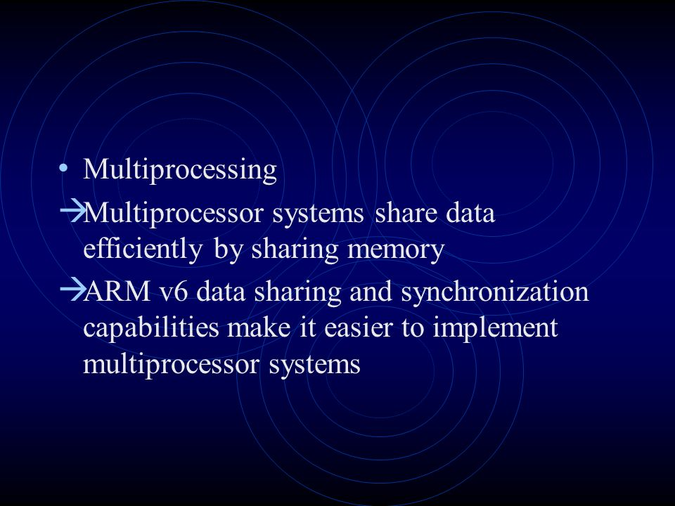 Multiprocessing Multiprocessor systems share data efficiently by sharing memory ARM v6 data sharing and synchronization capabilities make it easier to implement multiprocessor systems