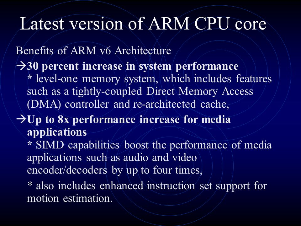 Latest version of ARM CPU core Benefits of ARM v6 Architecture 30 percent increase in system performance * level-one memory system, which includes features such as a tightly-coupled Direct Memory Access (DMA) controller and re-architected cache, Up to 8x performance increase for media applications * SIMD capabilities boost the performance of media applications such as audio and video encoder/decoders by up to four times, * also includes enhanced instruction set support for motion estimation.